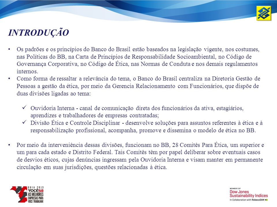 INTRODUÇÃO Os padrões e os princípios do Banco do Brasil estão baseados na legislação vigente, nos costumes, nas Políticas do BB, na Carta de Princípi