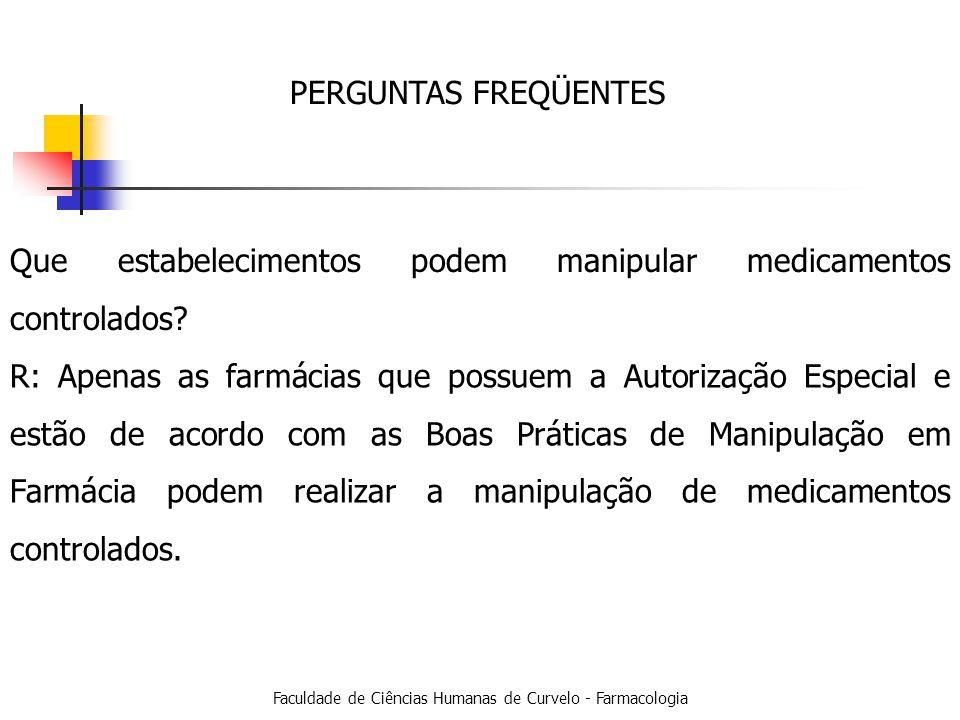 Faculdade de Ciências Humanas de Curvelo - Farmacologia PERGUNTAS FREQÜENTES Que estabelecimentos podem manipular medicamentos controlados.