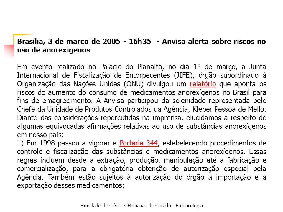 Faculdade de Ciências Humanas de Curvelo - Farmacologia Brasília, 3 de março de 2005 - 16h35 - Anvisa alerta sobre riscos no uso de anorexígenos Em evento realizado no Palácio do Planalto, no dia 1º de março, a Junta Internacional de Fiscalização de Entorpecentes (JIFE), órgão subordinado à Organização das Nações Unidas (ONU) divulgou um relatório que aponta os riscos do aumento do consumo de medicamentos anorexígenos no Brasil para fins de emagrecimento.