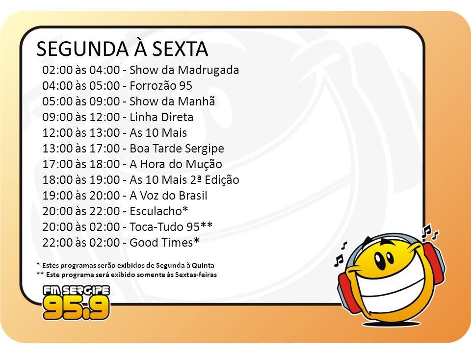 SEGUNDA À SEXTA 02:00 às 04:00 - Show da Madrugada 04:00 às 05:00 - Forrozão 95 05:00 às 09:00 - Show da Manhã 09:00 às 12:00 - Linha Direta 12:00 às