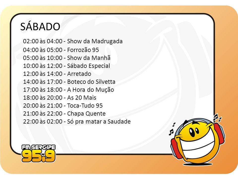 SÁBADO 02:00 às 04:00 - Show da Madrugada 04:00 às 05:00 - Forrozão 95 05:00 às 10:00 - Show da Manhã 10:00 às 12:00 - Sábado Especial 12:00 às 14:00
