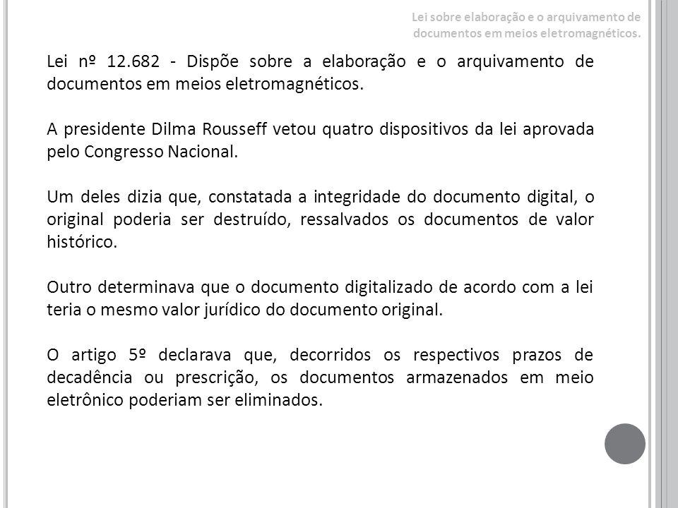 Lei nº 12.682 - Dispõe sobre a elaboração e o arquivamento de documentos em meios eletromagnéticos. A presidente Dilma Rousseff vetou quatro dispositi