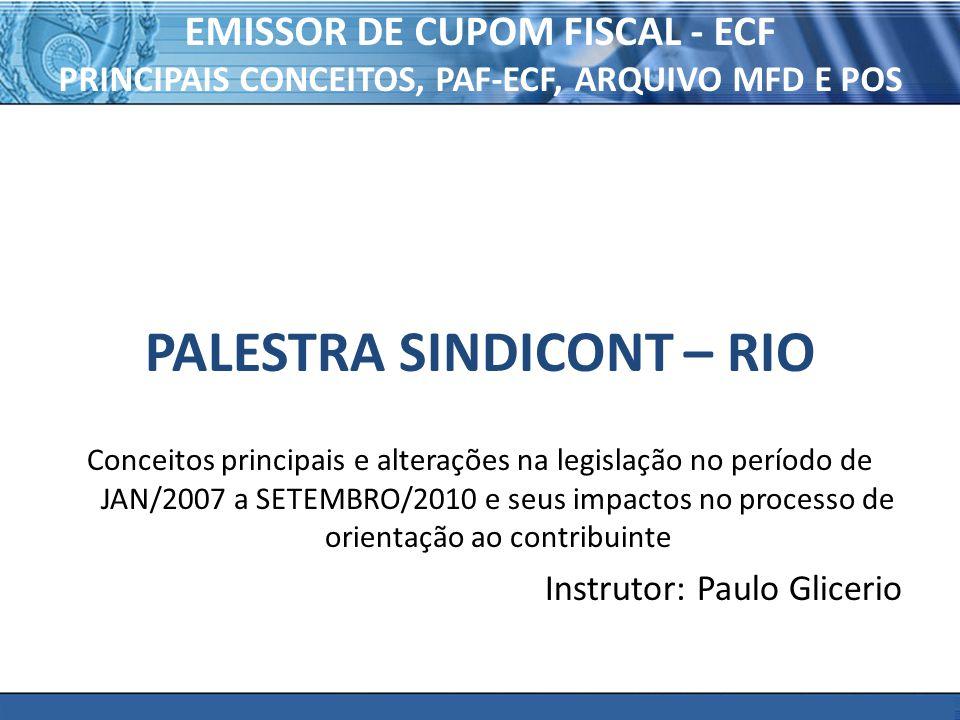 PLONE - 2007 EMISSOR DE CUPOM FISCAL - ECF PRINCIPAIS CONCEITOS, PAF-ECF, ARQUIVO MFD E POS PALESTRA SINDICONT – RIO Conceitos principais e alterações na legislação no período de JAN/2007 a SETEMBRO/2010 e seus impactos no processo de orientação ao contribuinte Instrutor: Paulo Glicerio