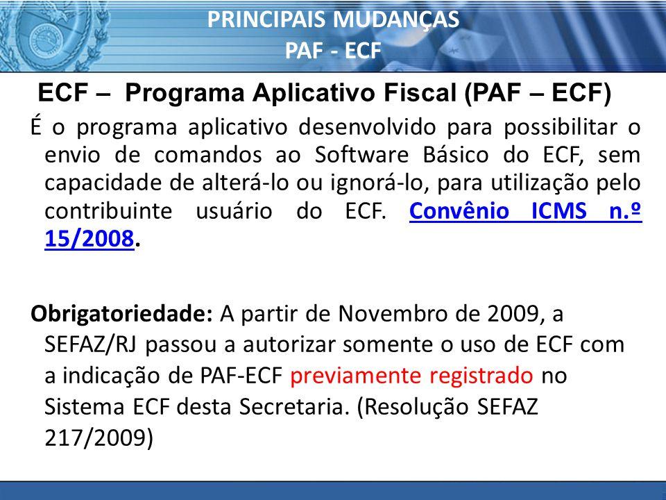 PRINCIPAIS MUDANÇAS PAF - ECF ECF – Programa Aplicativo Fiscal (PAF – ECF) É o programa aplicativo desenvolvido para possibilitar o envio de comandos ao Software Básico do ECF, sem capacidade de alterá-lo ou ignorá-lo, para utilização pelo contribuinte usuário do ECF.