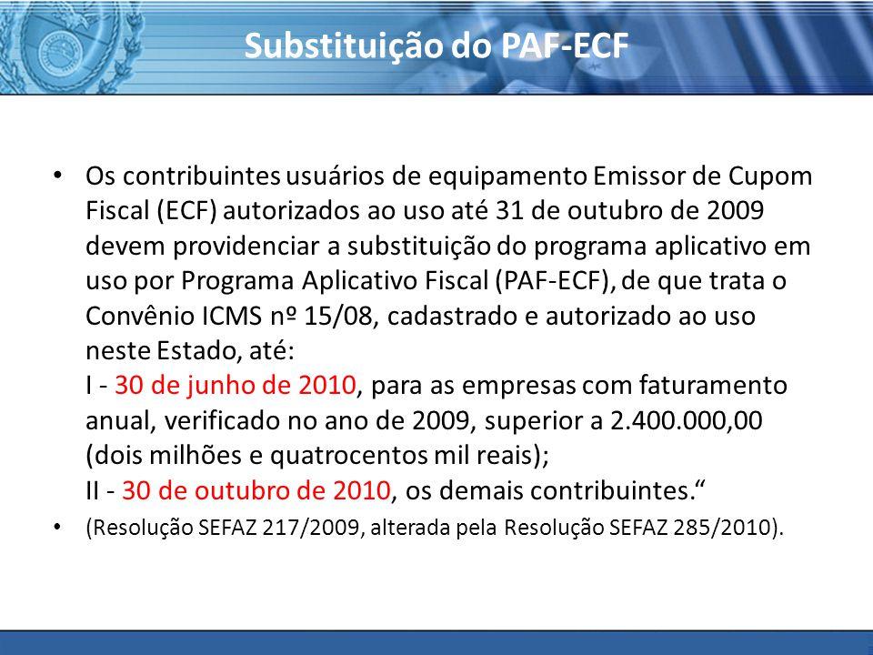 PLONE - 2007 Substituição do PAF-ECF Os contribuintes usuários de equipamento Emissor de Cupom Fiscal (ECF) autorizados ao uso até 31 de outubro de 2009 devem providenciar a substituição do programa aplicativo em uso por Programa Aplicativo Fiscal (PAF-ECF), de que trata o Convênio ICMS nº 15/08, cadastrado e autorizado ao uso neste Estado, até: I - 30 de junho de 2010, para as empresas com faturamento anual, verificado no ano de 2009, superior a 2.400.000,00 (dois milhões e quatrocentos mil reais); II - 30 de outubro de 2010, os demais contribuintes.