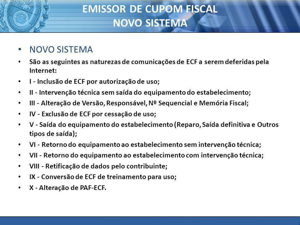 PLONE - 2007 EMISSOR DE CUPOM FISCAL NOVO SISTEMA NOVO SISTEMA São as seguintes as naturezas de comunicações de ECF a serem deferidas pela Internet: I - Inclusão de ECF por autorização de uso; II - Intervenção técnica sem saída do equipamento do estabelecimento; III - Alteração de Versão, Responsável, Nº Sequencial e Memória Fiscal; IV - Exclusão de ECF por cessação de uso; V - Saída do equipamento do estabelecimento (Reparo, Saída definitiva e Outros tipos de saída); VI - Retorno do equipamento ao estabelecimento sem intervenção técnica; VII - Retorno do equipamento ao estabelecimento com intervenção técnica; VIII - Retificação de dados pelo contribuinte; IX - Conversão de ECF de treinamento para uso; X - Alteração de PAF-ECF.