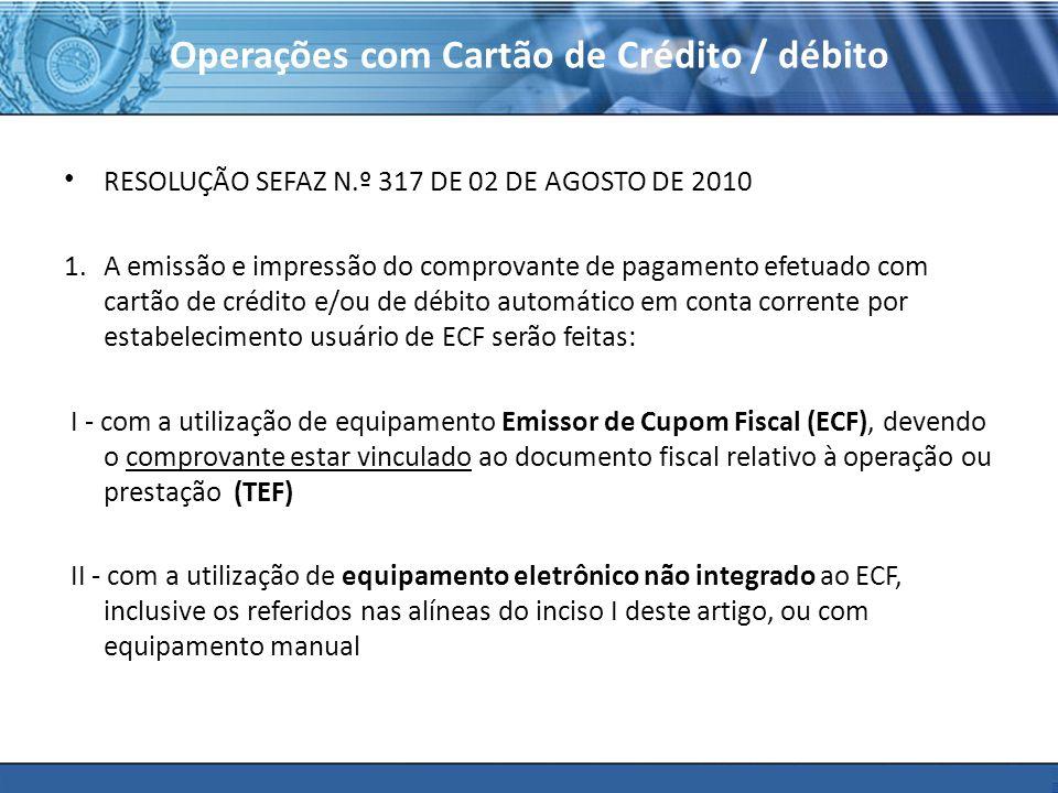 PLONE - 2007 Operações com Cartão de Crédito / débito RESOLUÇÃO SEFAZ N.º 317 DE 02 DE AGOSTO DE 2010 1.A emissão e impressão do comprovante de pagamento efetuado com cartão de crédito e/ou de débito automático em conta corrente por estabelecimento usuário de ECF serão feitas: I - com a utilização de equipamento Emissor de Cupom Fiscal (ECF), devendo o comprovante estar vinculado ao documento fiscal relativo à operação ou prestação (TEF) II - com a utilização de equipamento eletrônico não integrado ao ECF, inclusive os referidos nas alíneas do inciso I deste artigo, ou com equipamento manual