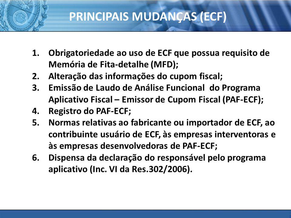 PLONE - 2007 PRINCIPAIS MUDANÇAS (ECF) 1.Obrigatoriedade ao uso de ECF que possua requisito de Memória de Fita-detalhe (MFD); 2.Alteração das informações do cupom fiscal; 3.Emissão de Laudo de Análise Funcional do Programa Aplicativo Fiscal – Emissor de Cupom Fiscal (PAF-ECF); 4.Registro do PAF-ECF; 5.Normas relativas ao fabricante ou importador de ECF, ao contribuinte usuário de ECF, às empresas interventoras e às empresas desenvolvedoras de PAF-ECF; 6.Dispensa da declaração do responsável pelo programa aplicativo (Inc.