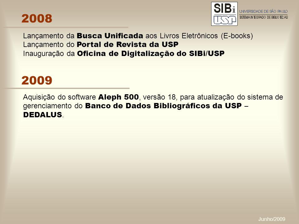 Junho/2009 2008 Lançamento da Busca Unificada aos Livros Eletrônicos (E-books) Lançamento do Portal de Revista da USP Inauguração da Oficina de Digitalização do SIBi/USP 2009 Aquisição do software Aleph 500, versão 18, para atualização do sistema de gerenciamento do Banco de Dados Bibliográficos da USP – DEDALUS.