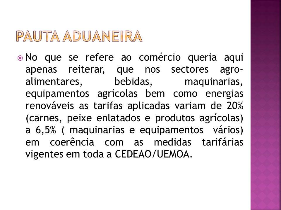 No que se refere ao comércio queria aqui apenas reiterar, que nos sectores agro- alimentares, bebidas, maquinarias, equipamentos agrícolas bem como energias renováveis as tarifas aplicadas variam de 20% (carnes, peixe enlatados e produtos agrícolas) a 6,5% ( maquinarias e equipamentos vários) em coerência com as medidas tarifárias vigentes em toda a CEDEAO/UEMOA.