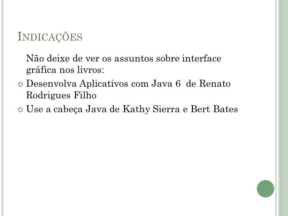 I NDICAÇÕES Não deixe de ver os assuntos sobre interface gráfica nos livros: Desenvolva Aplicativos com Java 6 de Renato Rodrigues Filho Use a cabeça Java de Kathy Sierra e Bert Bates