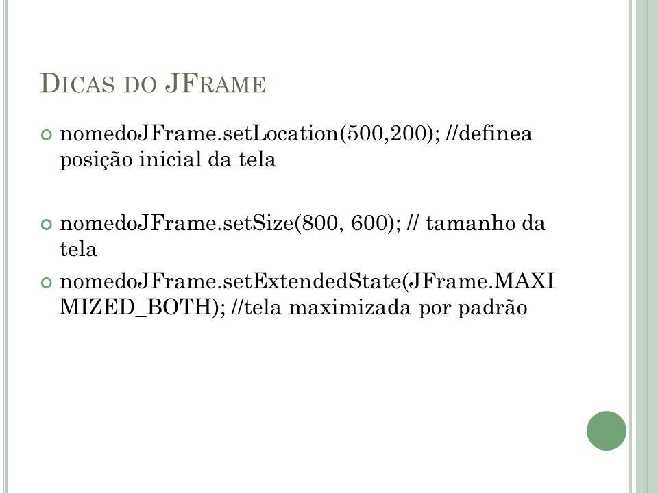 D ICAS DO JF RAME nomedoJFrame.setLocation(500,200); //definea posição inicial da tela nomedoJFrame.setSize(800, 600); // tamanho da tela nomedoJFrame.setExtendedState(JFrame.MAXI MIZED_BOTH); //tela maximizada por padrão