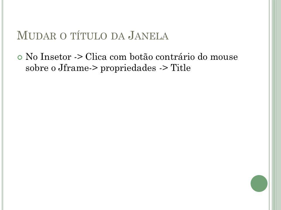 M UDAR O TÍTULO DA J ANELA No Insetor -> Clica com botão contrário do mouse sobre o Jframe-> propriedades -> Title