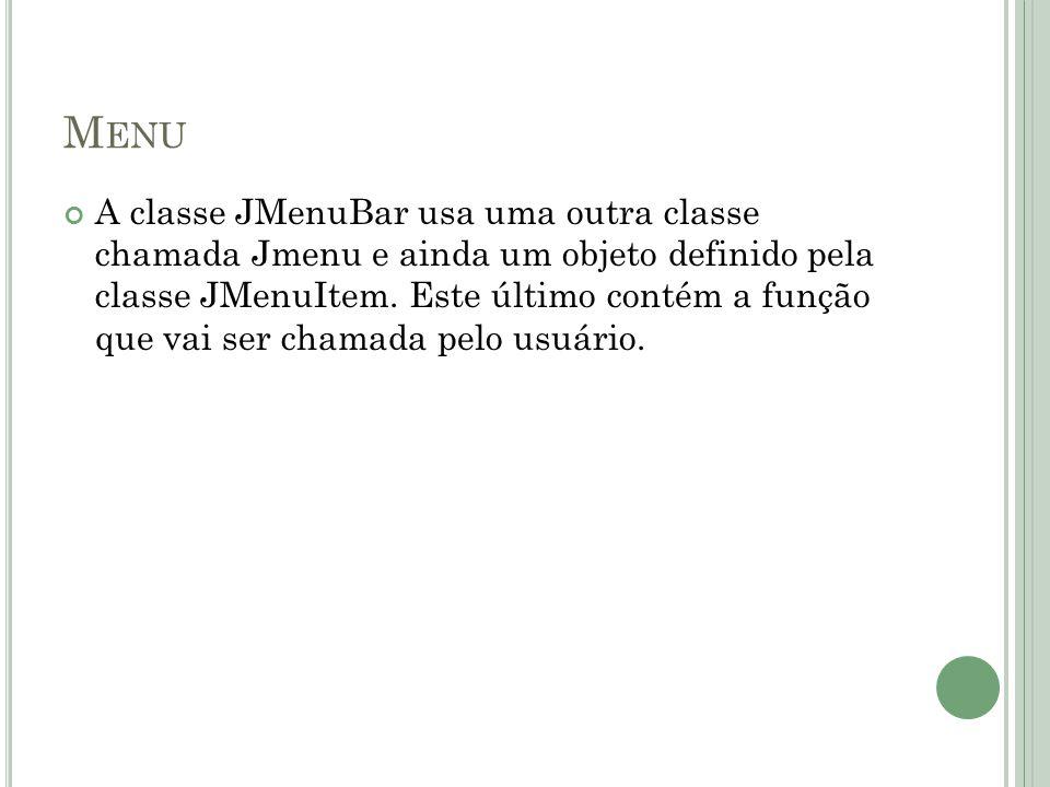 M ENU A classe JMenuBar usa uma outra classe chamada Jmenu e ainda um objeto definido pela classe JMenuItem.