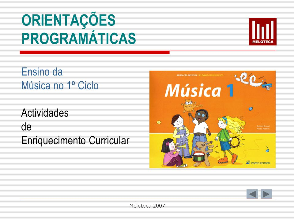 Meloteca 2007 PERCEPÇÃO SONORA E MUSICAL Ao longo do 1º Ciclo, a criança explora e identifica os elementos básicos da música, identifica auditivamente características rítmicas, melódicas, harmónicas e formais, identifica auditivamente e visualmente instrumentos musicais,