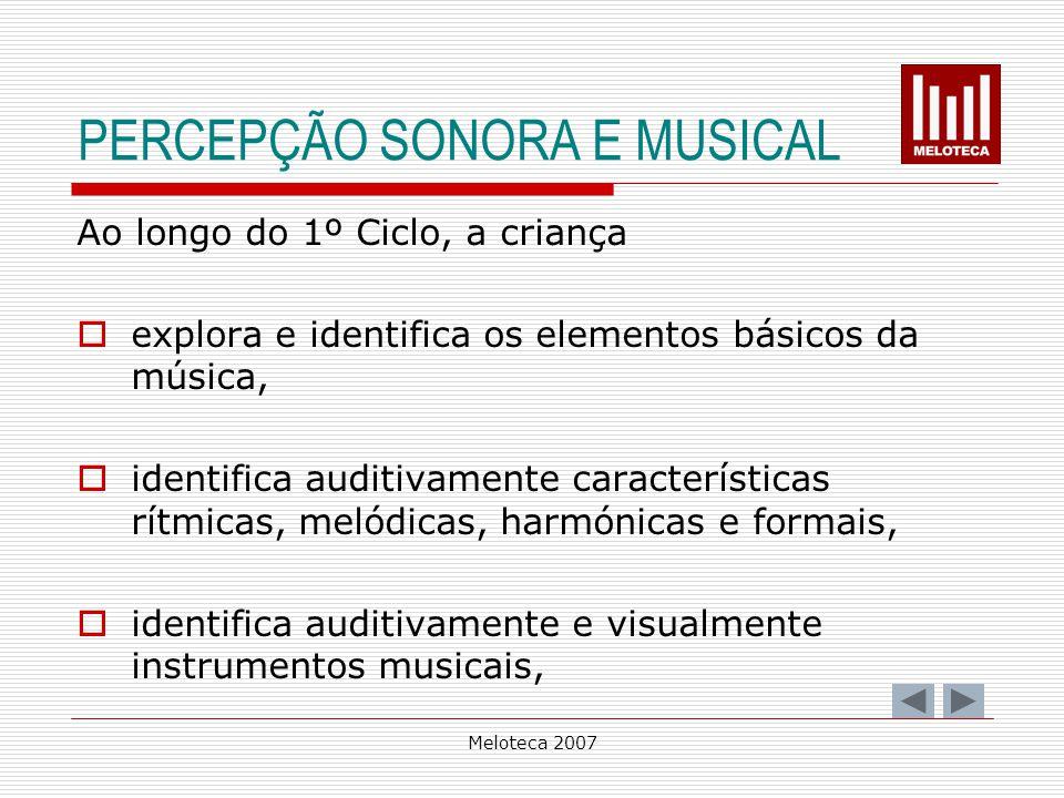 Meloteca 2007 PERCEPÇÃO SONORA E MUSICAL Ao longo do 1º Ciclo, a criança explora e identifica os elementos básicos da música, identifica auditivamente