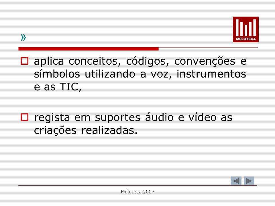 Meloteca 2007 » aplica conceitos, códigos, convenções e símbolos utilizando a voz, instrumentos e as TIC, regista em suportes áudio e vídeo as criaçõe