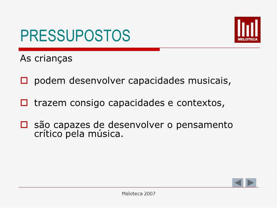 Meloteca 2007 PRESSUPOSTOS As crianças podem desenvolver capacidades musicais, trazem consigo capacidades e contextos, são capazes de desenvolver o pe