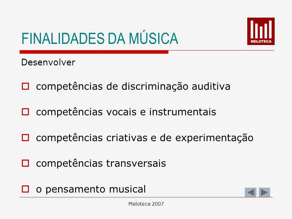 Meloteca 2007 FINALIDADES DA MÚSICA Desenvolver competências de discriminação auditiva competências vocais e instrumentais competências criativas e de