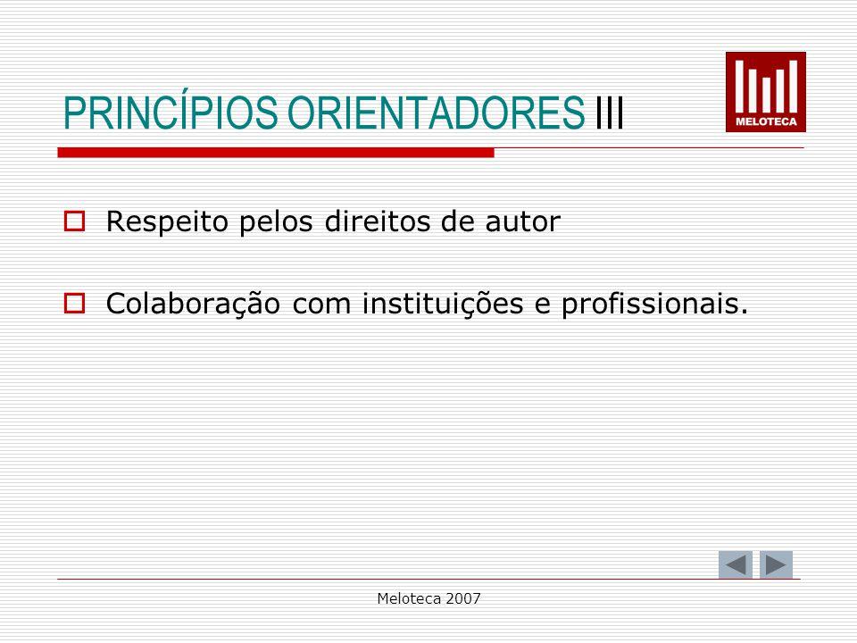 Meloteca 2007 PRINCÍPIOS ORIENTADORES III Respeito pelos direitos de autor Colaboração com instituições e profissionais.