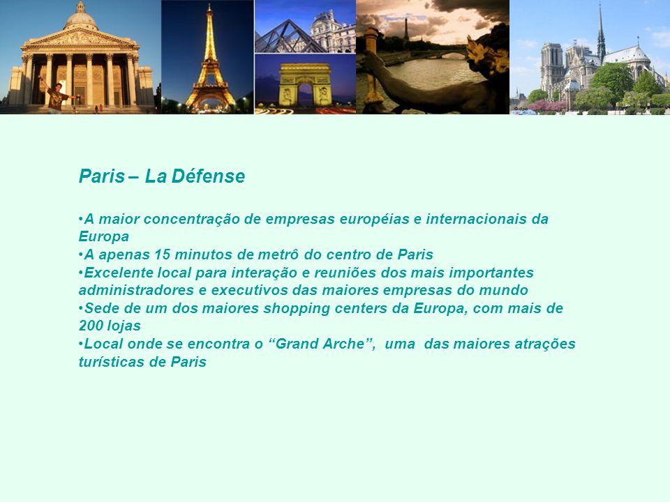 Paris – La Défense A maior concentração de empresas européias e internacionais da Europa A apenas 15 minutos de metrô do centro de Paris Excelente local para interação e reuniões dos mais importantes administradores e executivos das maiores empresas do mundo Sede de um dos maiores shopping centers da Europa, com mais de 200 lojas Local onde se encontra o Grand Arche, uma das maiores atrações turísticas de Paris
