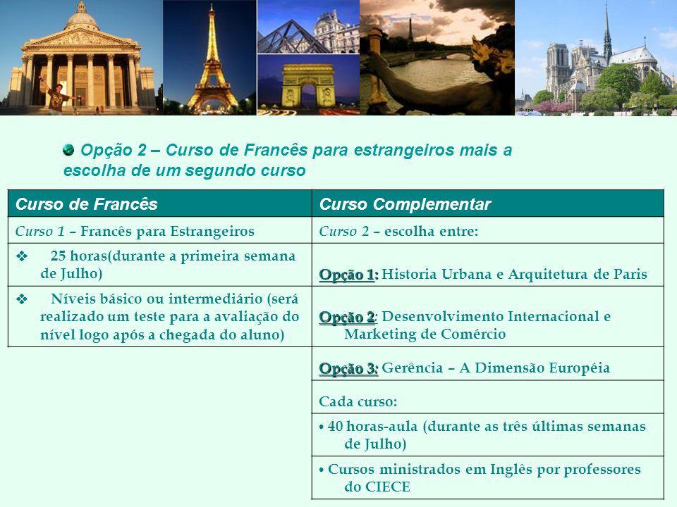 Opção 2 – Curso de Francês para estrangeiros mais a escolha de um segundo curso Curso de FrancêsCurso Complementar Curso 1 – Francês para Estrangeiros Curso 2 – escolha entre: 25 horas(durante a primeira semana de Julho) Opção 1: Opção 1: Historia Urbana e Arquitetura de Paris Níveis básico ou intermediário (será realizado um teste para a avaliação do nível logo após a chegada do aluno) Opção 2 Opção 2 : Desenvolvimento Internacional e Marketing de Comércio Opção 3 : Opção 3 : Gerência – A Dimensão Européia Cada curso: 40 horas-aula (durante as três últimas semanas de Julho) Cursos ministrados em Inglês por professores do CIECE