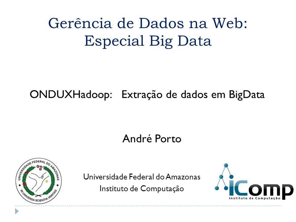 Gerência de Dados na Web: Especial Big Data ONDUXHadoop: Extração de dados em BigData Universidade Federal do Amazonas Instituto de Computação André P