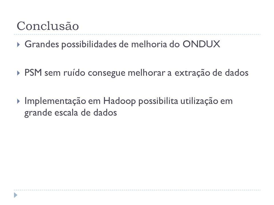 Conclusão Grandes possibilidades de melhoria do ONDUX PSM sem ruído consegue melhorar a extração de dados Implementação em Hadoop possibilita utilizaç