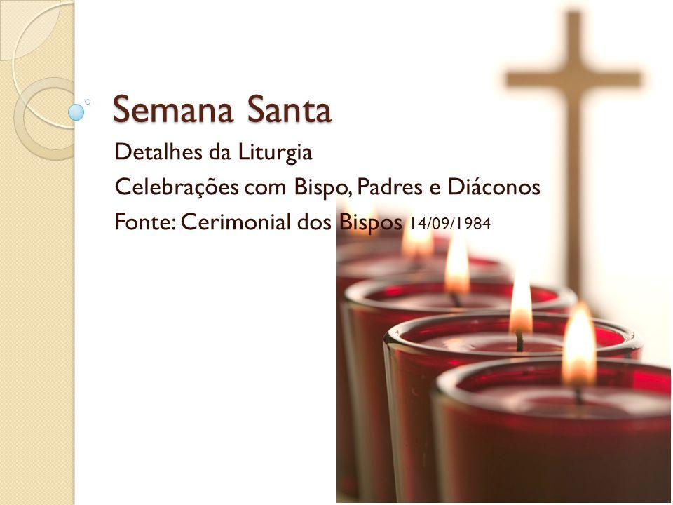 Semana Santa Detalhes da Liturgia Celebrações com Bispo, Padres e Diáconos Fonte: Cerimonial dos Bispos 14/09/1984