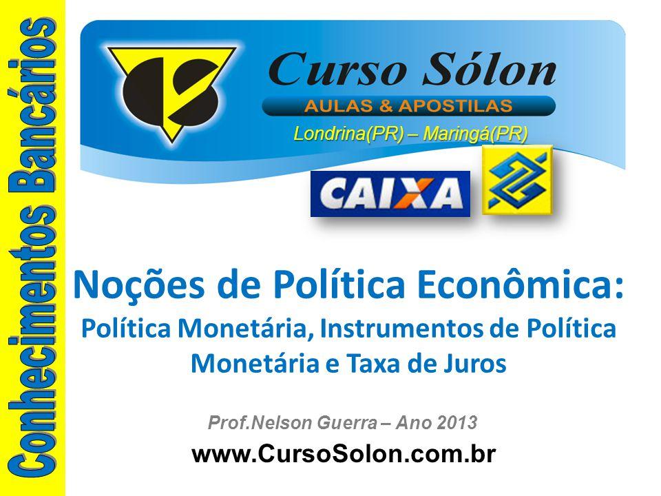 www.CursoSolon.com.br Prof.Nelson Guerra – Ano 2013 Noções de Política Econômica: Política Monetária, Instrumentos de Política Monetária e Taxa de Jur