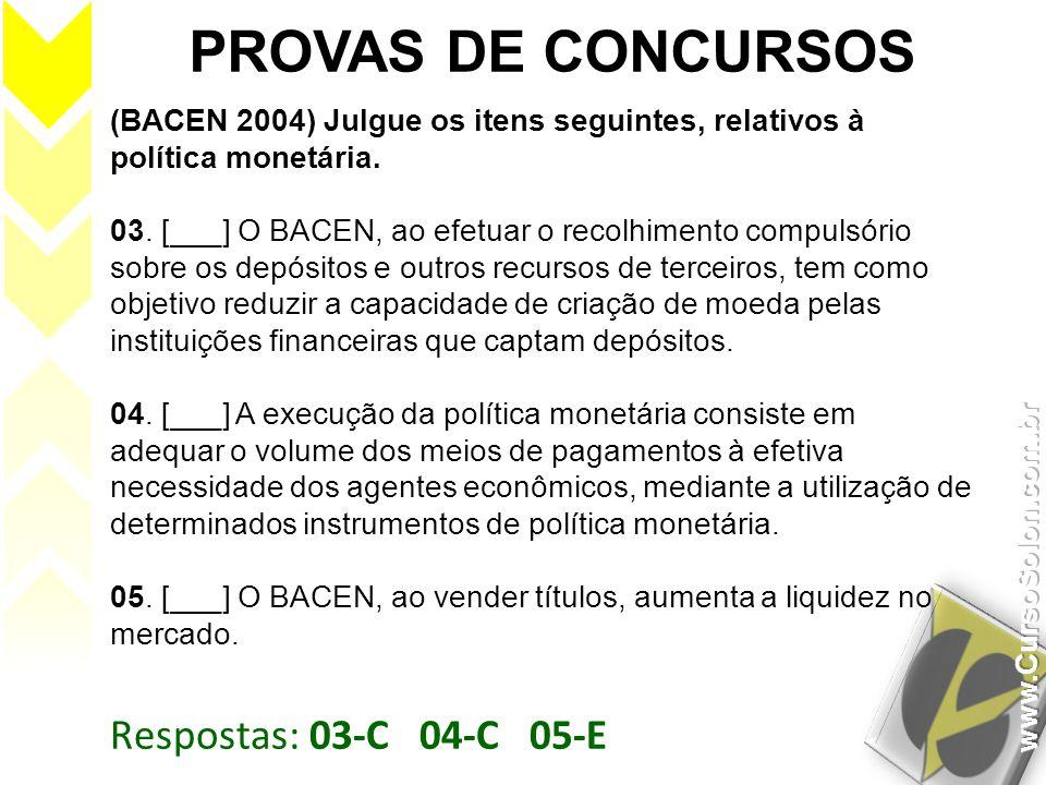 Respostas: 03-C 04-C 05-E PROVAS DE CONCURSOS (BACEN 2004) Julgue os itens seguintes, relativos à política monetária. 03. [___] O BACEN, ao efetuar o
