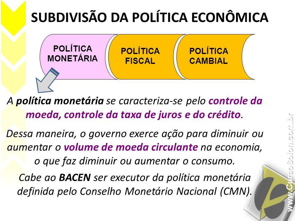 SUBDIVISÃO DA POLÍTICA ECONÔMICA POLÍTICA MONETÁRIA POLÍTICA FISCAL POLÍTICA CAMBIAL A política monetária se caracteriza-se pelo controle da moeda, co