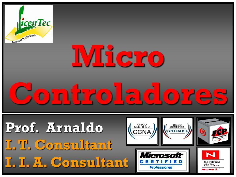 Micro Controladores Prof. Arnaldo I. T. Consultant I. I. A. Consultant