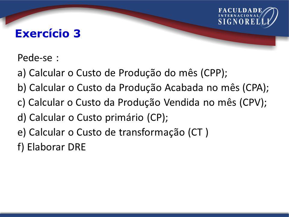 Pede-se : a) Calcular o Custo de Produção do mês (CPP); b) Calcular o Custo da Produção Acabada no mês (CPA); c) Calcular o Custo da Produção Vendida no mês (CPV); d) Calcular o Custo primário (CP); e) Calcular o Custo de transformação (CT ) f) Elaborar DRE Exercício 3