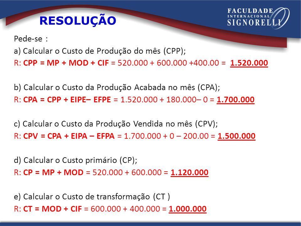 Pede-se : a) Calcular o Custo de Produção do mês (CPP); R: CPP = MP + MOD + CIF = 520.000 + 600.000 +400.00 = 1.520.000 b) Calcular o Custo da Produção Acabada no mês (CPA); R: CPA = CPP + EIPE– EFPE = 1.520.000 + 180.000– 0 = 1.700.000 c) Calcular o Custo da Produção Vendida no mês (CPV); R: CPV = CPA + EIPA – EFPA = 1.700.000 + 0 – 200.00 = 1.500.000 d) Calcular o Custo primário (CP); R: CP = MP + MOD = 520.000 + 600.000 = 1.120.000 e) Calcular o Custo de transformação (CT ) R: CT = MOD + CIF = 600.000 + 400.000 = 1.000.000 RESOLUÇÃO