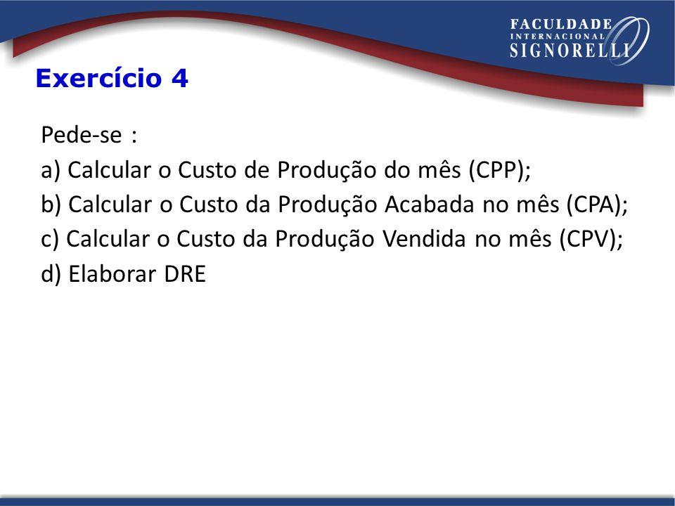 Pede-se : a) Calcular o Custo de Produção do mês (CPP); b) Calcular o Custo da Produção Acabada no mês (CPA); c) Calcular o Custo da Produção Vendida no mês (CPV); d) Elaborar DRE Exercício 4