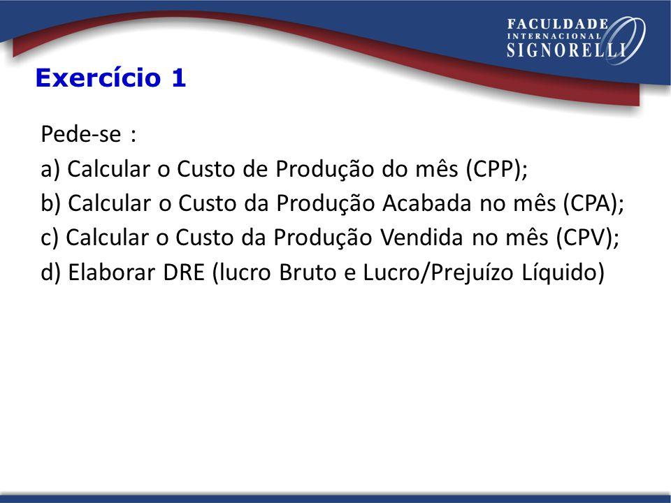 Pede-se : a) Calcular o Custo de Produção do mês (CPP); b) Calcular o Custo da Produção Acabada no mês (CPA); c) Calcular o Custo da Produção Vendida no mês (CPV); d) Elaborar DRE (lucro Bruto e Lucro/Prejuízo Líquido) Exercício 1