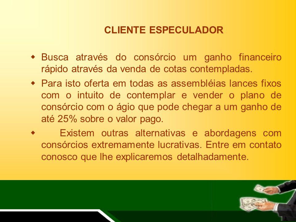 CLIENTE ESPECULADOR Busca através do consórcio um ganho financeiro rápido através da venda de cotas contempladas.