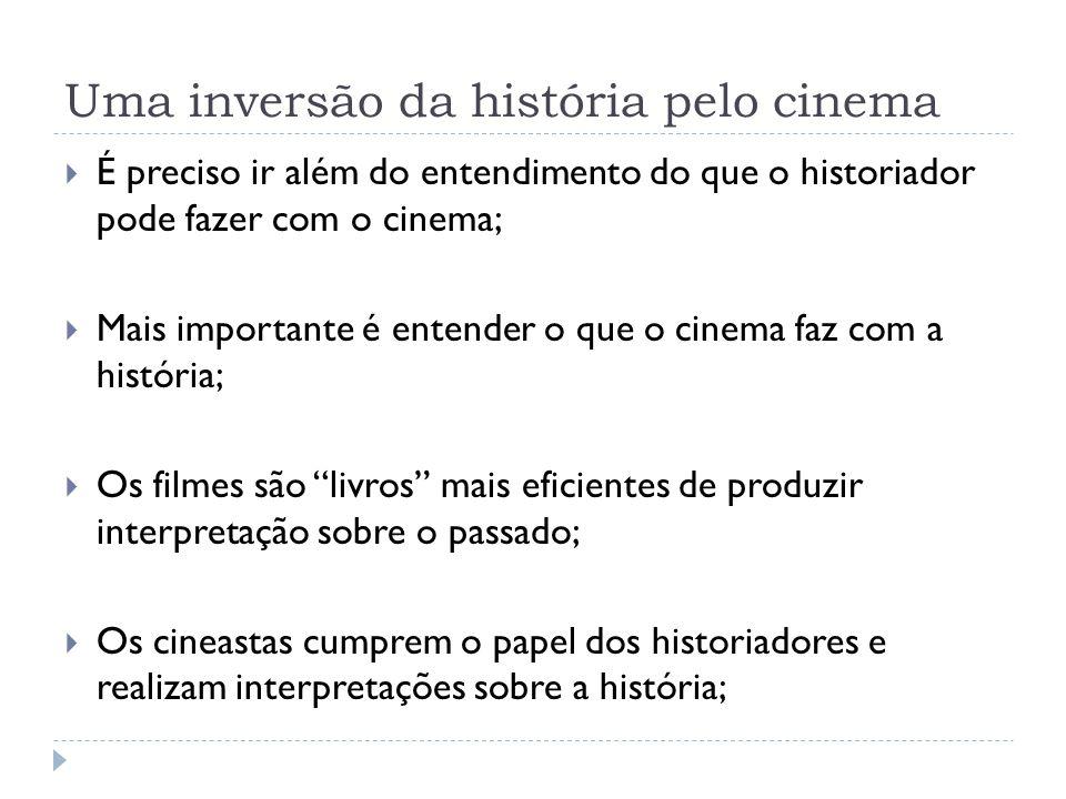 Uma inversão da história pelo cinema É preciso ir além do entendimento do que o historiador pode fazer com o cinema; Mais importante é entender o que