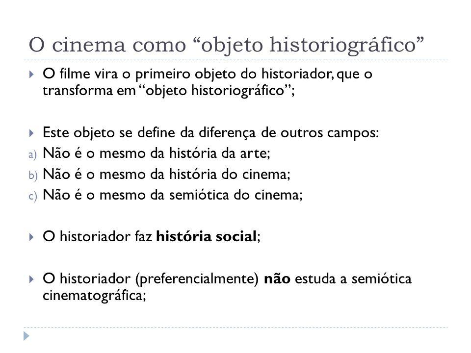 O cinema como objeto historiográfico O filme vira o primeiro objeto do historiador, que o transforma em objeto historiográfico; Este objeto se define