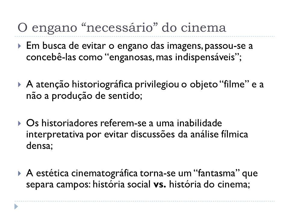 O engano necessário do cinema Em busca de evitar o engano das imagens, passou-se a concebê-las como enganosas, mas indispensáveis; A atenção historiog