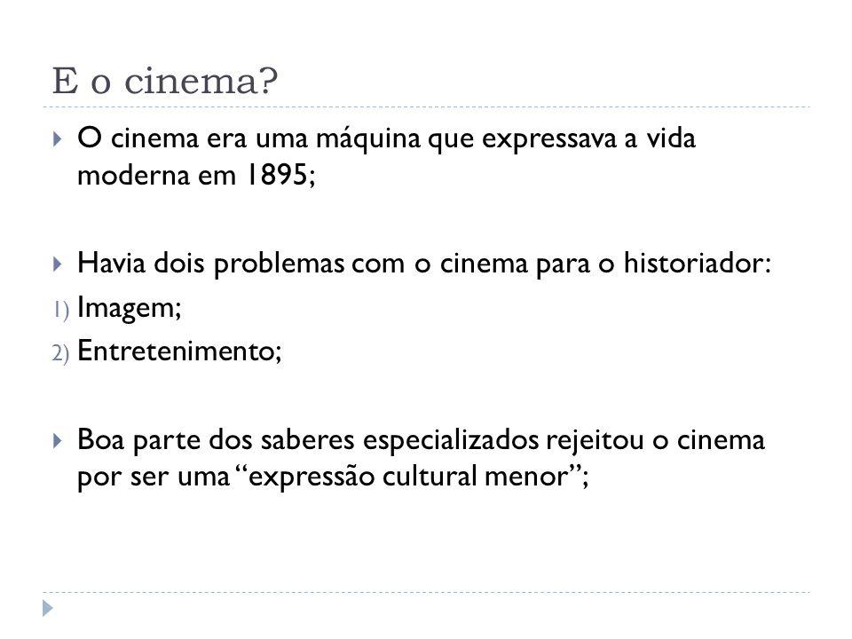 E o cinema? O cinema era uma máquina que expressava a vida moderna em 1895; Havia dois problemas com o cinema para o historiador: 1) Imagem; 2) Entret