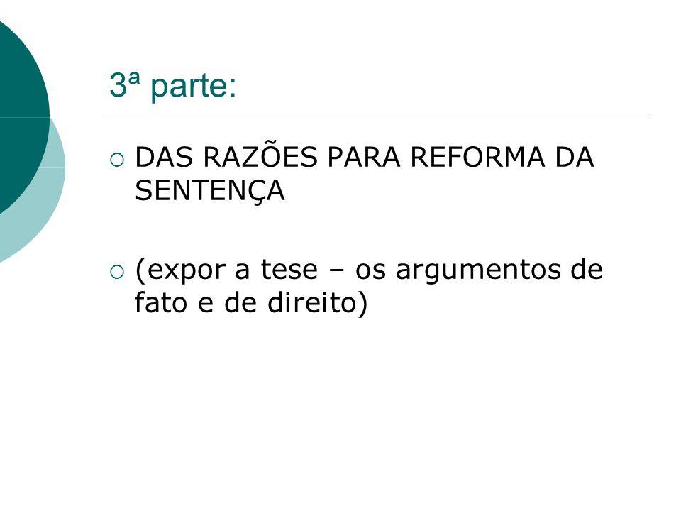 3ª parte: DAS RAZÕES PARA REFORMA DA SENTENÇA (expor a tese – os argumentos de fato e de direito)