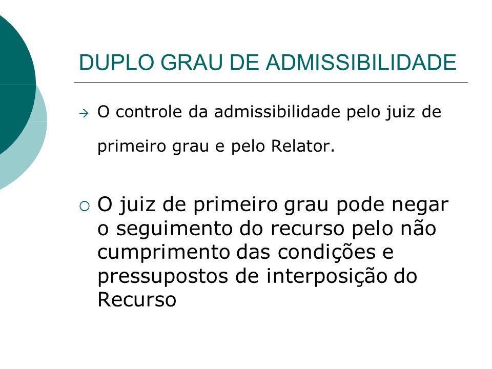 DUPLO GRAU DE ADMISSIBILIDADE O controle da admissibilidade pelo juiz de primeiro grau e pelo Relator. O juiz de primeiro grau pode negar o seguimento