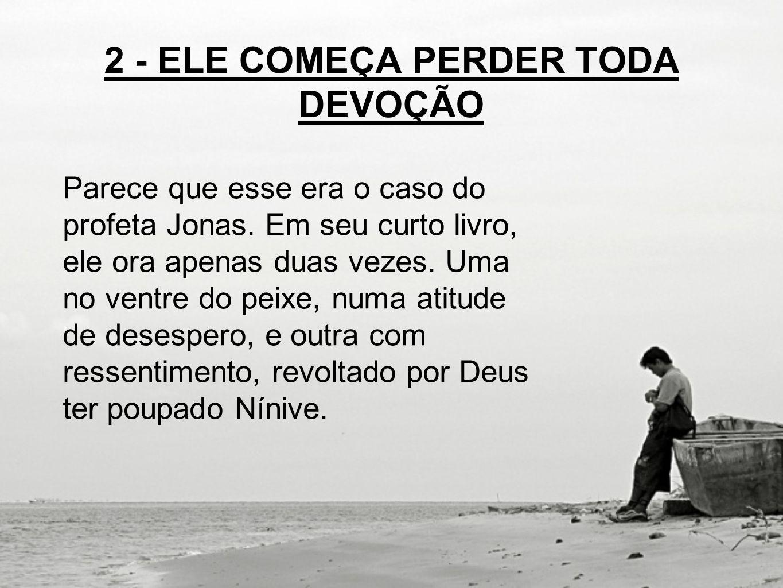 2 - ELE COMEÇA PERDER TODA DEVOÇÃO Parece que esse era o caso do profeta Jonas.
