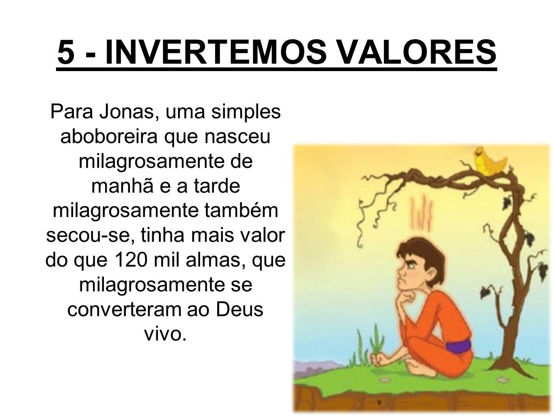 5 - INVERTEMOS VALORES Para Jonas, uma simples aboboreira que nasceu milagrosamente de manhã e a tarde milagrosamente também secou-se, tinha mais valor do que 120 mil almas, que milagrosamente se converteram ao Deus vivo.