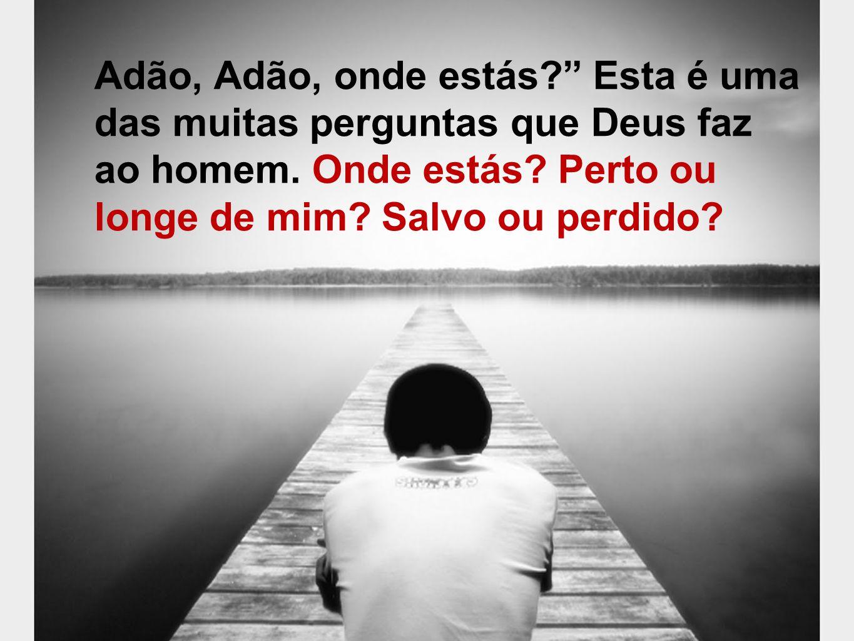 É isto que Deus quer saber do homem dos nossos dias. Onde estás? Onde estás? Perdido ou salvo?