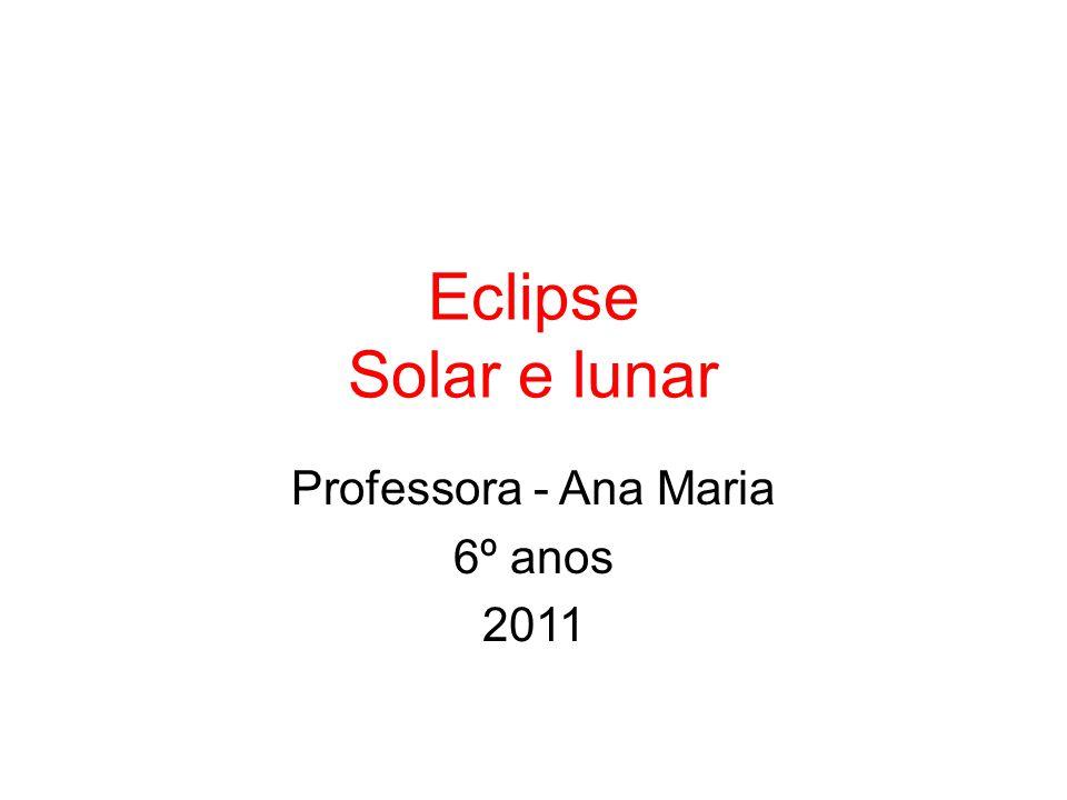 Eclipse Solar e lunar Professora - Ana Maria 6º anos 2011