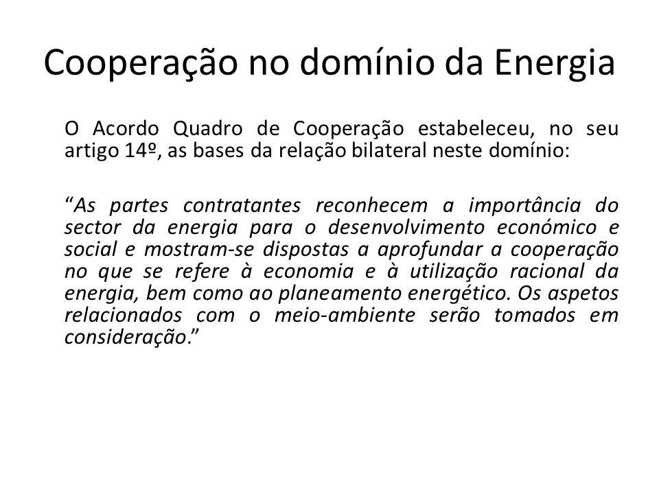 Cooperação no domínio da Energia O Acordo Quadro de Cooperação estabeleceu, no seu artigo 14º, as bases da relação bilateral neste domínio: As partes contratantes reconhecem a importância do sector da energia para o desenvolvimento económico e social e mostram-se dispostas a aprofundar a cooperação no que se refere à economia e à utilização racional da energia, bem como ao planeamento energético.