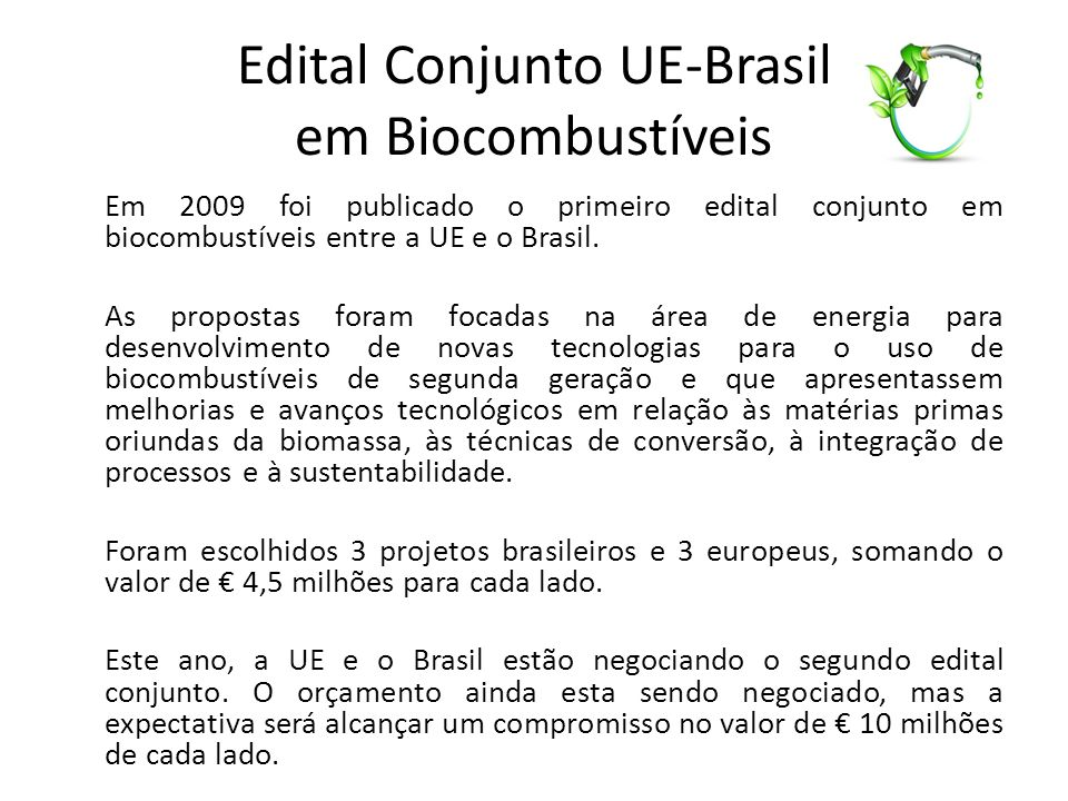 Edital Conjunto UE-Brasil em Biocombustíveis Em 2009 foi publicado o primeiro edital conjunto em biocombustíveis entre a UE e o Brasil.